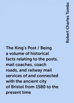 The King's Post / Being a volume of historical facts relating to the posts, mail coaches, coach roads, and railway mail services of and connected with the ancient city of Bristol from 1580 to the present time, Robert Charles Tombs