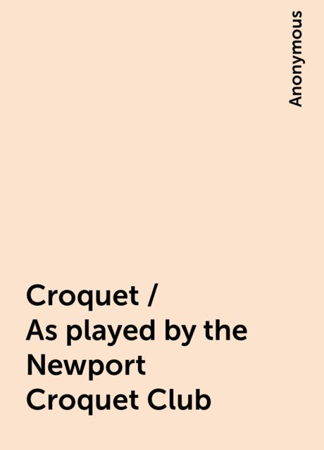 Croquet / As played by the Newport Croquet Club,
