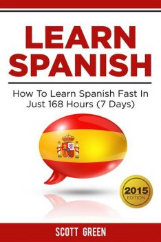 Learn Spanish : How To Learn Spanish Fast In Just 168 Hours (7 Days), Scott Green