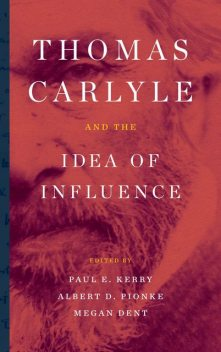 Thomas Carlyle and the Idea of Influence, Albert D.Pionke, Michael Bentley, Laura Clarke, Paul E. Kerry, Elizabeth J. Deis, John M. Ulrich, Laura Beer, Lowell T. Frye, Madeleine Emerald Thiele, Mark Allison, Marylu Hill, Megan Dent, Ralph Jessop, Stephanie Hicks, Tim Sommer, Ulrike I. Hill