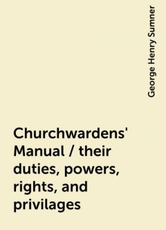 Churchwardens' Manual / their duties, powers, rights, and privilages, George Henry Sumner