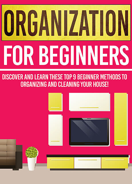 Organization For Beginners: Discover And Learn These Top 9 Beginner Methods To Organizing And Cleaning Your House, Old Natural Ways