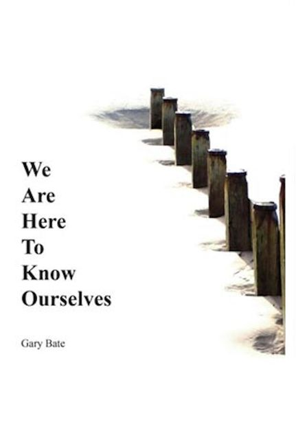 We are here to know ourselves, Gary Bate
