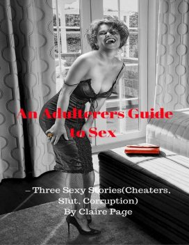 An Adulterers Guide to Sex – Three Sexy Stories (Cheaters, Slut, Corruption), Claire Page