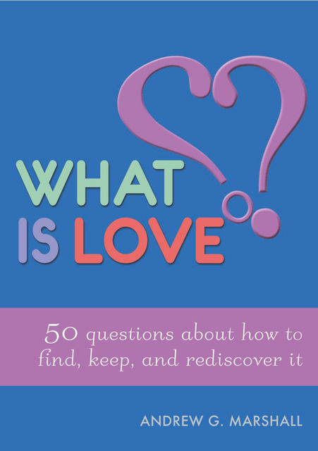 What is Love?: 50 Questions About How to Find, Keep, and Rediscover it, Andrew G.Marshall