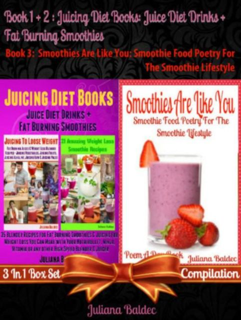 Best Juicing Diet Books: Juice Diet Drinks + Fat Burning Smoothies + Smoothies Are Like You, Juliana Baldec