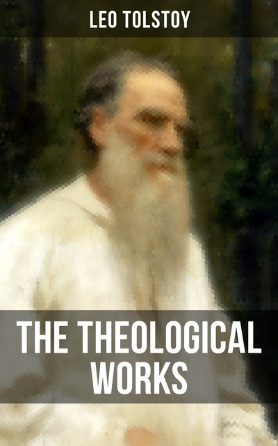 The Theological Works of Leo Tolstoy, Leo Tolstoy
