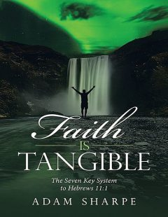 Faith Is Tangible: The Seven Key System to Hebrews 11:1, Adam Sharpe