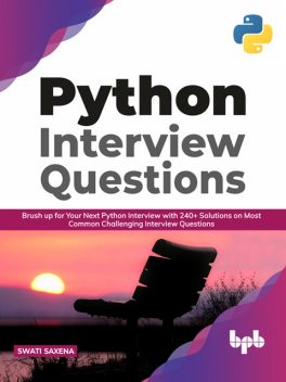 Python Interview Questions: Brush up for your next Python interview with 240+ solutions on most common challenging interview questions, Swati Saxena