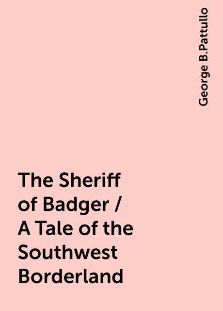 The Sheriff of Badger / A Tale of the Southwest Borderland, George B.Pattullo