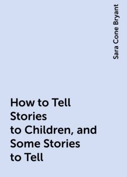 How to Tell Stories to Children, and Some Stories to Tell, Sara Cone Bryant
