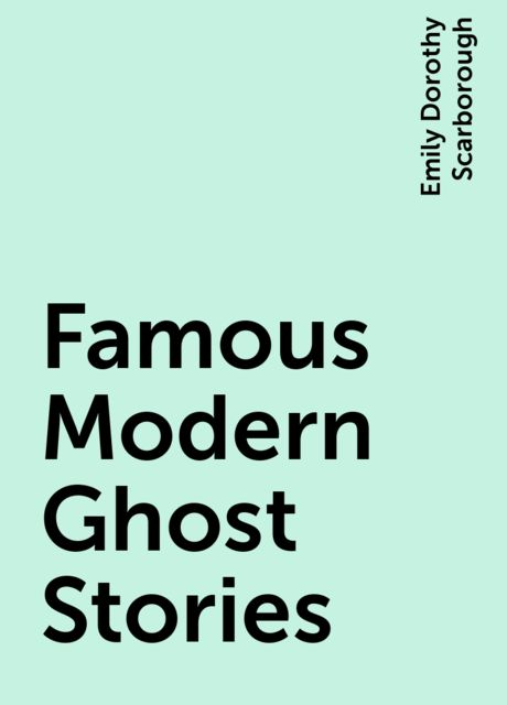 Famous Modern Ghost Stories, Emily Dorothy Scarborough