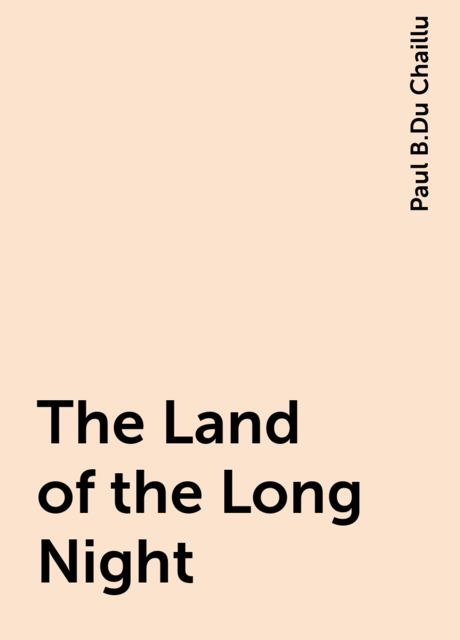 The Land of the Long Night, Paul B.Du Chaillu