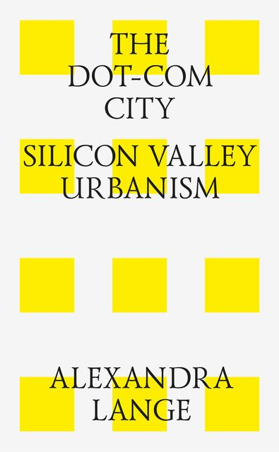 The Dot-Com City: Silicon Valley Urbanism, Alexandra Lange