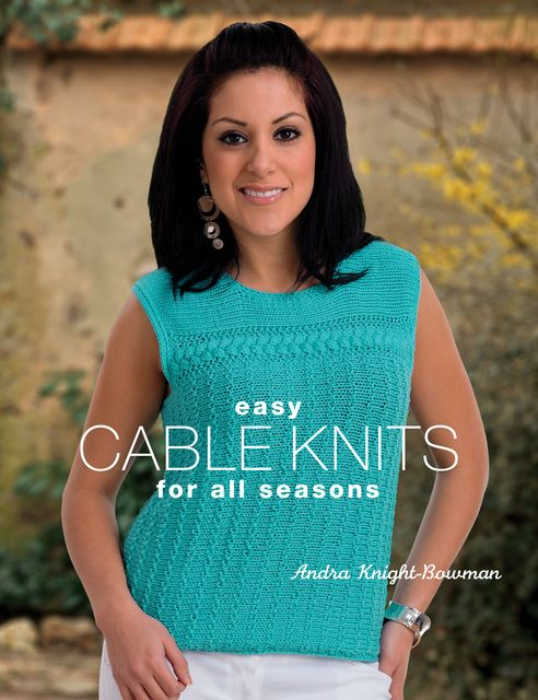 Easy Cable Knits for All Seasons, Andra Knight-Bowman