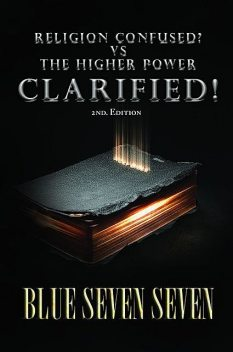 RELIGION CONFUSED? VS THE HIGHER POWER CLARIFIED, BLUE SEVEN SEVEN