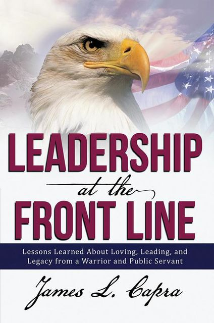 Leadership At the Front Line: Lessons Learned About Loving, Leading, and Legacy from a Warrior and Public Servant, James L Capra