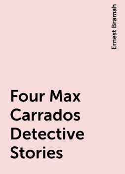 Four Max Carrados Detective Stories, Ernest Bramah