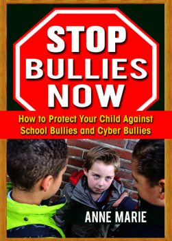 Stop Bullies Now: How to Protect Your Child Against School Bullies and Cyber Bullies, Anne Marie