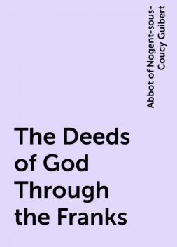 The Deeds of God Through the Franks, Abbot of Nogent-sous-Coucy Guibert