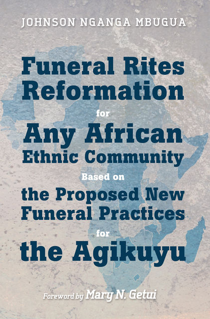 Funeral Rites Reformation for Any African Ethnic Community Based on the Proposed New Funeral Practices for the Agikuyu, Johnson Nganga Mbugua