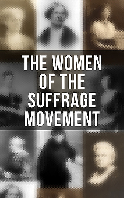 The Women of the Suffrage Movement, Jane Addams, Elizabeth Cady Stanton, Emmeline Pankhurst, Ida Husted Harper, Anna Howard Shaw, Millicent Garrett Fawcett, Alice Stone Blackwell