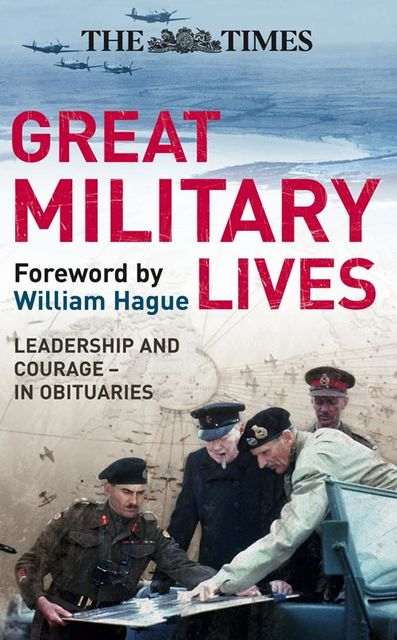 The Times Great Military Lives: Leadership and Courage – from Waterloo to the Falklands in Obituaries, William Hague