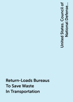 Return-Loads Bureaus To Save Waste In Transportation, United States. Council of National Defense. Highways Transport Committee