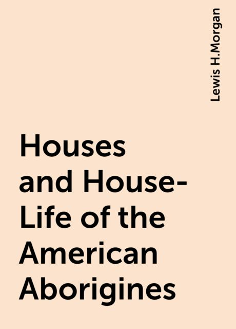 Houses and House-Life of the American Aborigines, Lewis H.Morgan
