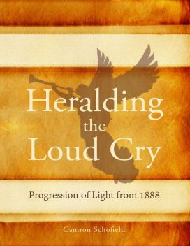 Heralding the Loud Cry: Progression of Light from 1888, Camron R.Schofield, Schofield R.Camron
