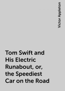 Tom Swift and His Electric Runabout, or, the Speediest Car on the Road, Victor Appleton