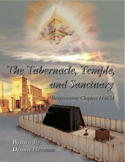 The Tabernacle, Temple, and Sanctuary: Deuteronomy Chapters 14 to 34, Dennis Herman
