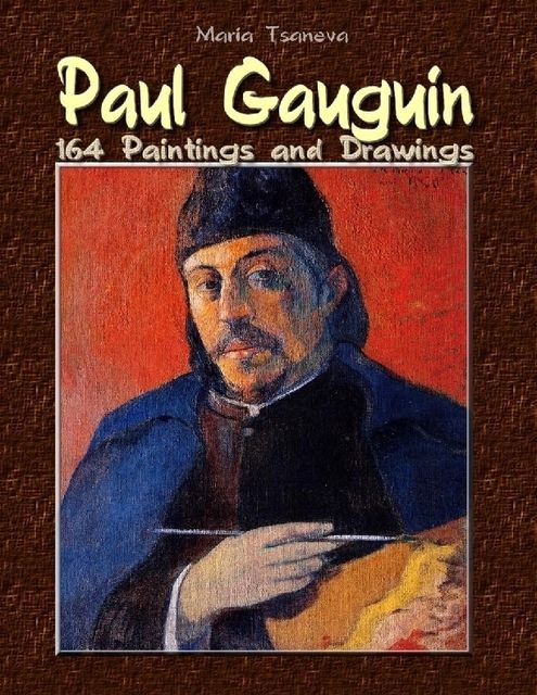 Paul Gauguin: 164 Paintings and Drawings, Maria Tsaneva