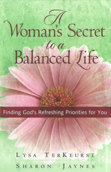 A Woman's Secret to a Balanced Life, Lysa TerKeurst, Sharon Jaynes