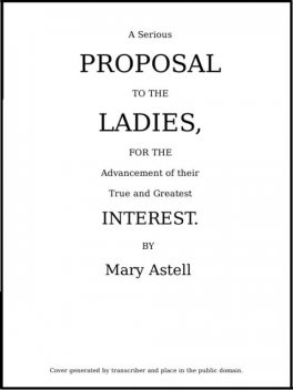 A serious proposal to the Ladies, for the advancement of their true and greatest interest (In Two Parts), Mary Astell