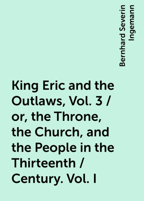 King Eric and the Outlaws, Vol. 3 / or, the Throne, the Church, and the People in the Thirteenth / Century. Vol. I, Bernhard Severin Ingemann