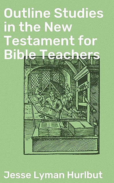 Outline Studies in the New Testament for Bible Teachers, Jesse Lyman Hurlbut