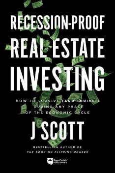 Recession-Proof Real Estate Investing, J Scott