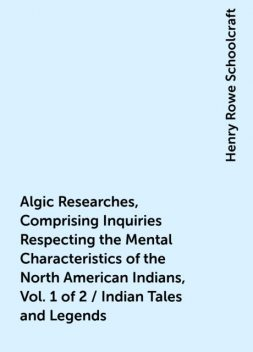 Algic Researches, Comprising Inquiries Respecting the Mental Characteristics of the North American Indians, Vol. 1 of 2 / Indian Tales and Legends, Henry Rowe Schoolcraft