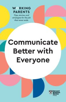 Communicate Better with Everyone (HBR Working Parents Series), Harvard Business Review, Amy Gallo, Alice Boyes, Joseph Grenny, Daisy Dowling