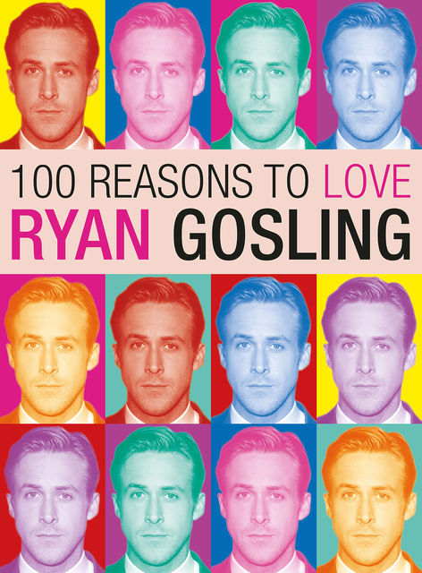 100 Reasons to Love Ryan Gosling, Joanna Benecke