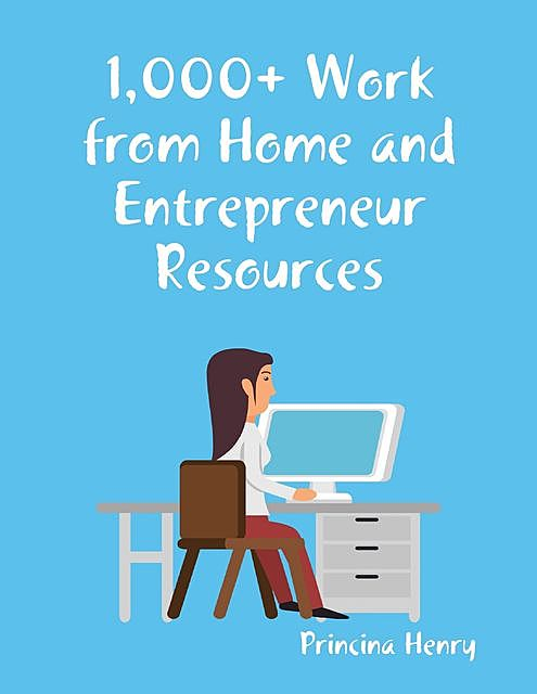 1,000+ Work from Home and Entrepreneur Resources, Princina Henry
