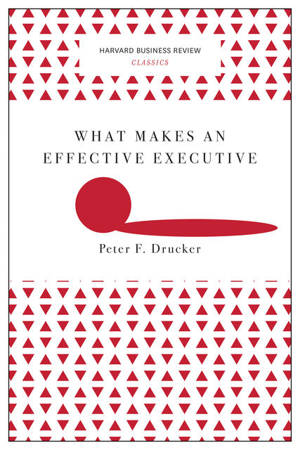 What Makes an Effective Executive (Harvard Business Review Classics), Peter Drucker