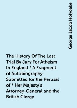 The History Of The Last Trial By Jury For Atheism In England / A Fragment of Autobiography Submitted for the Perusal of / Her Majesty's Attorney-General and the British Clergy, George Jacob Holyoake