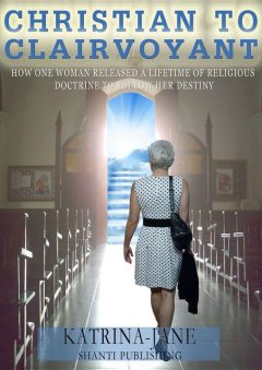 Christian to Clairvoyant: How One Woman Released a Lifetime of Religious Doctrine to Follow Her Destiny, Katrina-Jane Bart