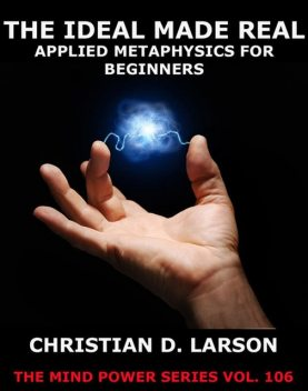 The Ideal Made Real, Christian D.Larson