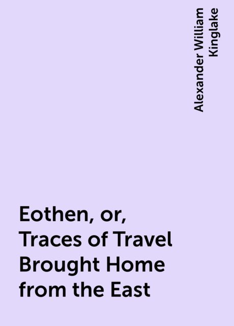 Eothen, or, Traces of Travel Brought Home from the East, Alexander William Kinglake