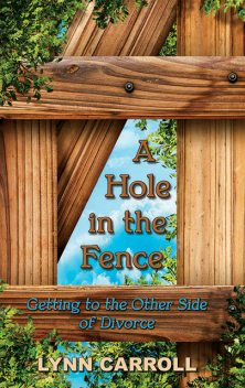A Hole in the Fence: Getting to the Other Side of Divorce, Lynn Carroll