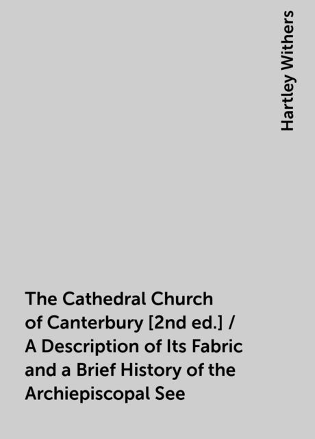 The Cathedral Church of Canterbury [2nd ed.] / A Description of Its Fabric and a Brief History of the Archiepiscopal See, Hartley Withers