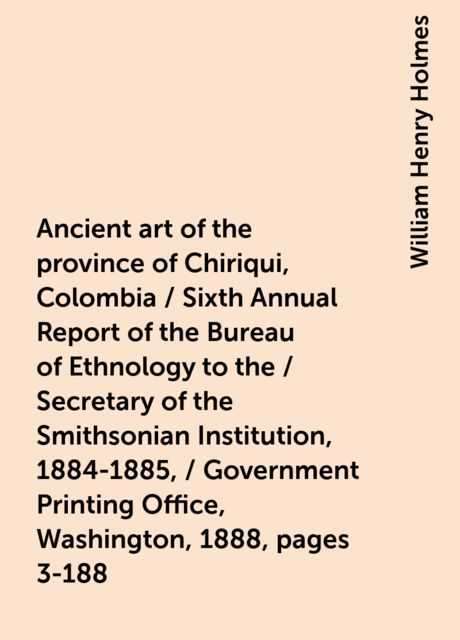 Ancient art of the province of Chiriqui, Colombia / Sixth Annual Report of the Bureau of Ethnology to the / Secretary of the Smithsonian Institution, 1884-1885, / Government Printing Office, Washington, 1888, pages 3-188, William Henry Holmes